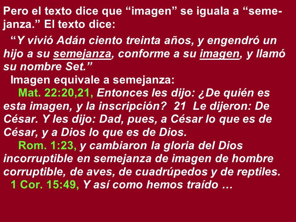 Pero el texto dice que imagen se iguala a seme- janza. El texto dice: Y vivió Adán ciento treinta años, y engendró un hijo a su semejanza, conforme a