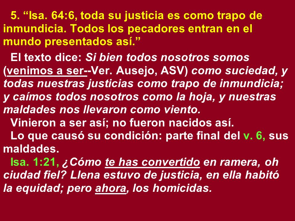 5. Isa. 64:6, toda su justicia es como trapo de inmundicia. Todos los pecadores entran en el mundo presentados así. El texto dice: Si bien todos nosot