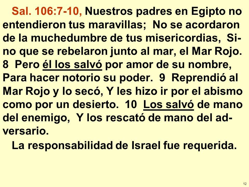 12 Sal. 106:7-10, Nuestros padres en Egipto no entendieron tus maravillas; No se acordaron de la muchedumbre de tus misericordias, Si- no que se rebel