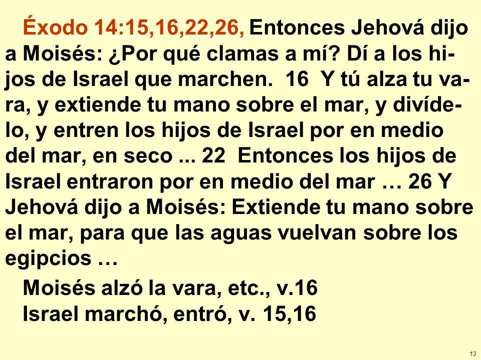 13 Éxodo 14:15,16,22,26, Entonces Jehová dijo a Moisés: ¿Por qué clamas a mí? Dí a los hi- jos de Israel que marchen. 16 Y tú alza tu va- ra, y extien