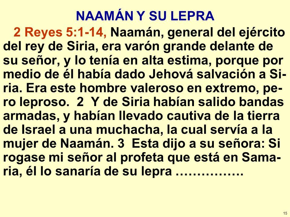 15 NAAMÁN Y SU LEPRA 2 Reyes 5:1-14, Naamán, general del ejército del rey de Siria, era varón grande delante de su señor, y lo tenía en alta estima, p