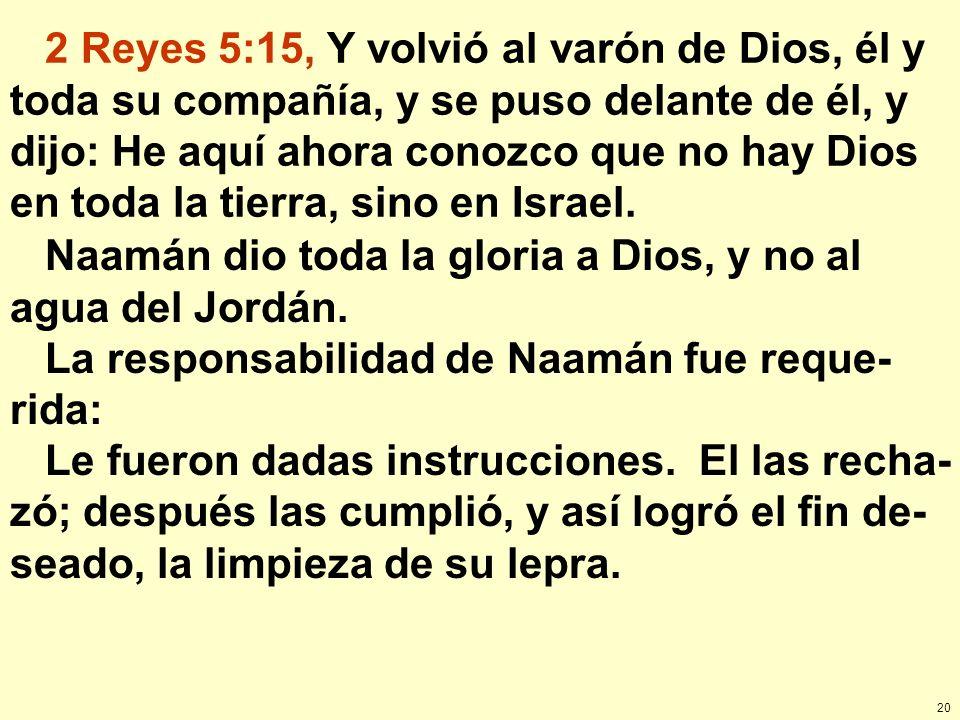 20 2 Reyes 5:15, Y volvió al varón de Dios, él y toda su compañía, y se puso delante de él, y dijo: He aquí ahora conozco que no hay Dios en toda la t