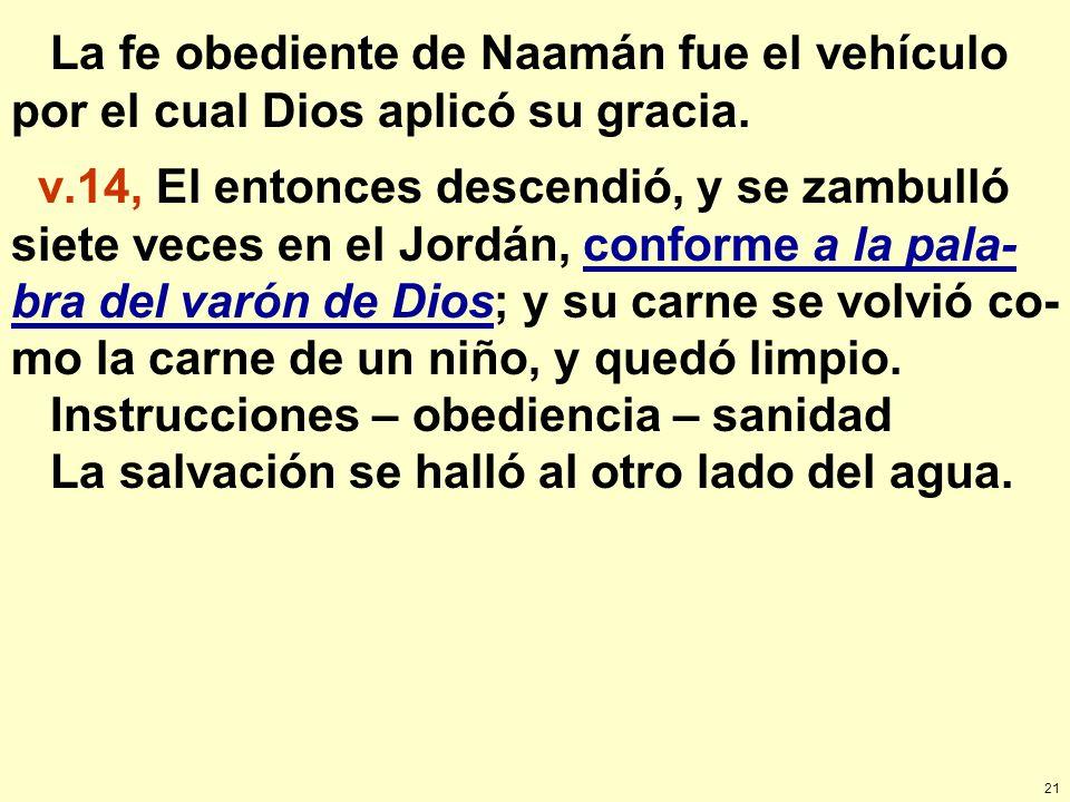 21 La fe obediente de Naamán fue el vehículo por el cual Dios aplicó su gracia. v.14, El entonces descendió, y se zambulló siete veces en el Jordán, c