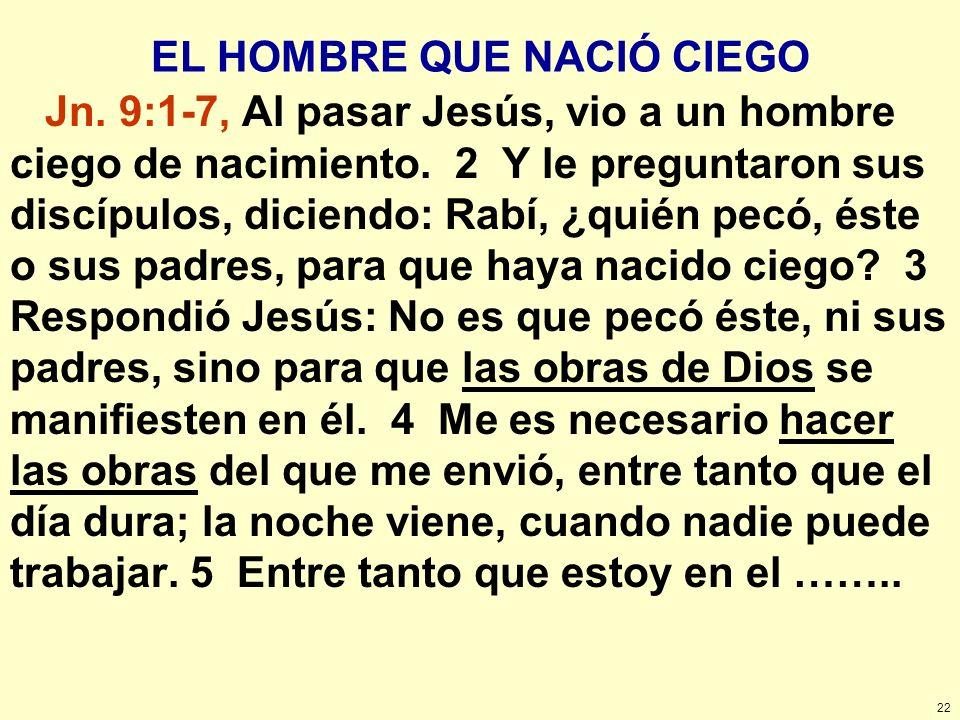 22 EL HOMBRE QUE NACIÓ CIEGO Jn. 9:1-7, Al pasar Jesús, vio a un hombre ciego de nacimiento. 2 Y le preguntaron sus discípulos, diciendo: Rabí, ¿quién