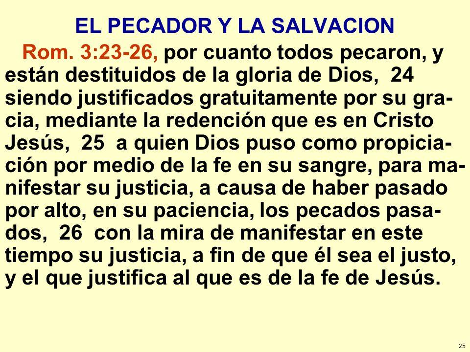 25 EL PECADOR Y LA SALVACION Rom. 3:23-26, por cuanto todos pecaron, y están destituidos de la gloria de Dios, 24 siendo justificados gratuitamente po