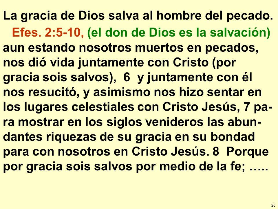 26 La gracia de Dios salva al hombre del pecado. Efes. 2:5-10, (el don de Dios es la salvación) aun estando nosotros muertos en pecados, nos dió vida