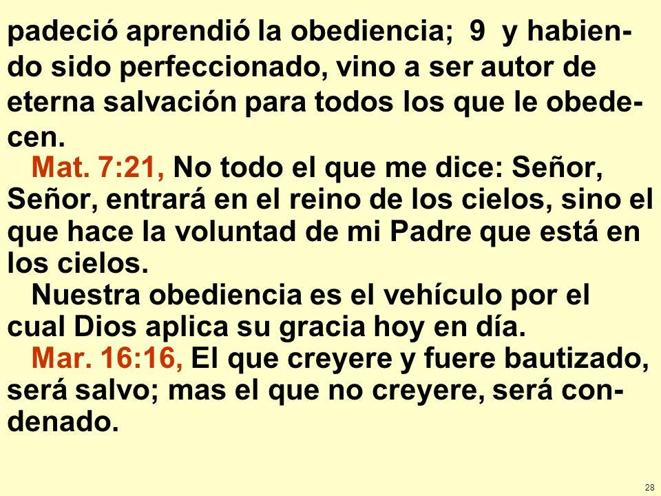 28 padeció aprendió la obediencia; 9 y habien- do sido perfeccionado, vino a ser autor de eterna salvación para todos los que le obede- cen. Mat. 7:21