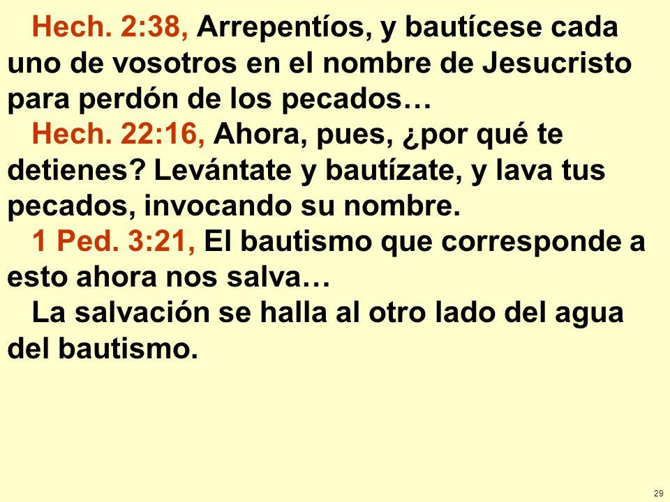 29 Hech. 2:38, Arrepentíos, y bautícese cada uno de vosotros en el nombre de Jesucristo para perdón de los pecados… Hech. 22:16, Ahora, pues, ¿por qué