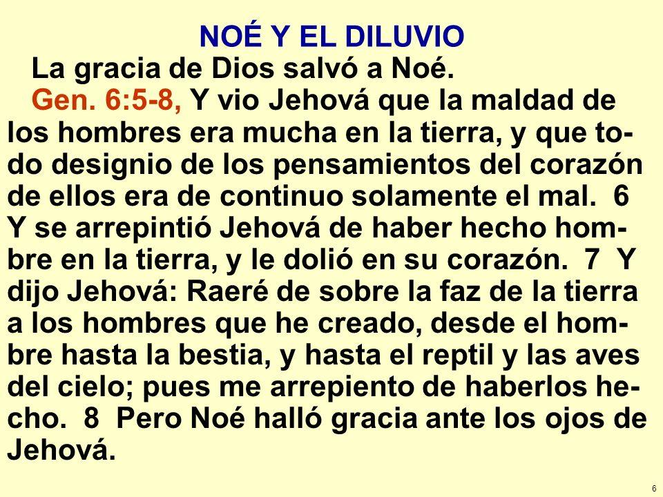 6 NOÉ Y EL DILUVIO La gracia de Dios salvó a Noé. Gen. 6:5-8, Y vio Jehová que la maldad de los hombres era mucha en la tierra, y que to- do designio