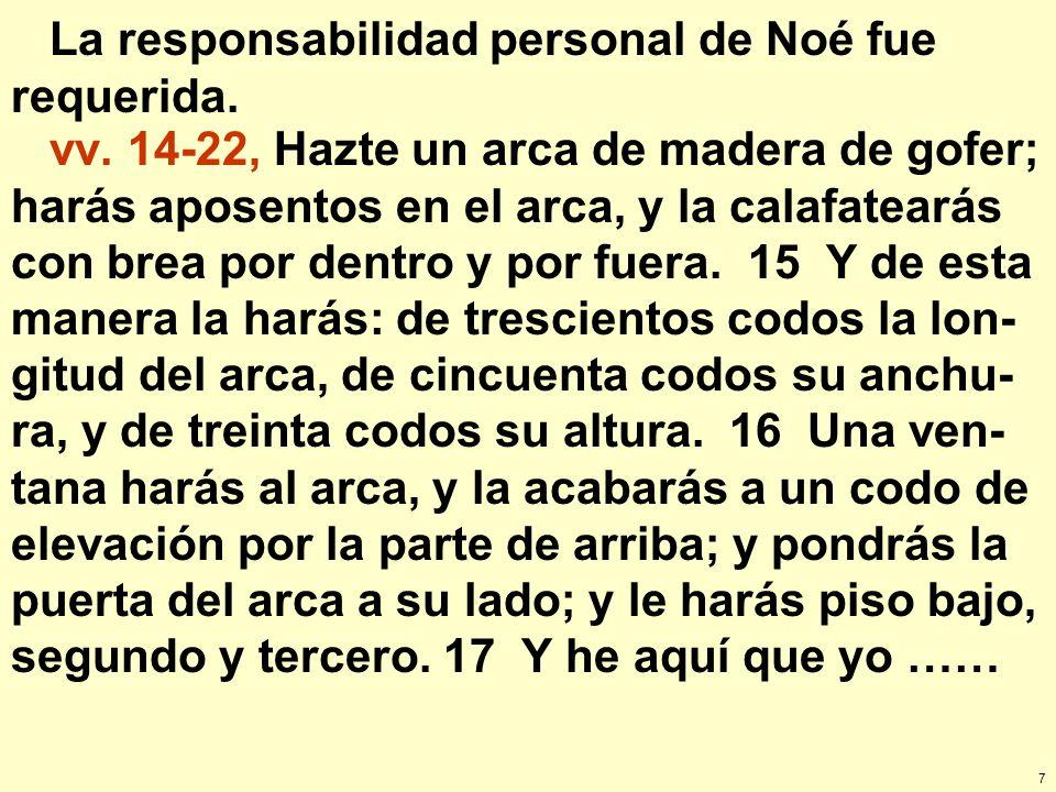 7 La responsabilidad personal de Noé fue requerida. vv. 14-22, Hazte un arca de madera de gofer; harás aposentos en el arca, y la calafatearás con bre