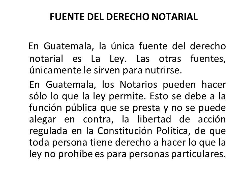 FUENTE DEL DERECHO NOTARIAL En Guatemala, la única fuente del derecho notarial es La Ley. Las otras fuentes, únicamente le sirven para nutrirse. En Gu
