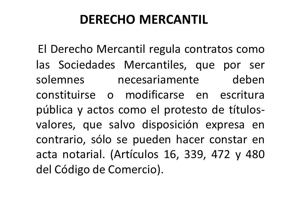 DERECHO MERCANTIL El Derecho Mercantil regula contratos como las Sociedades Mercantiles, que por ser solemnes necesariamente deben constituirse o modi