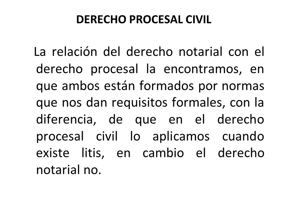 DERECHO PROCESAL CIVIL La relación del derecho notarial con el derecho procesal la encontramos, en que ambos están formados por normas que nos dan req
