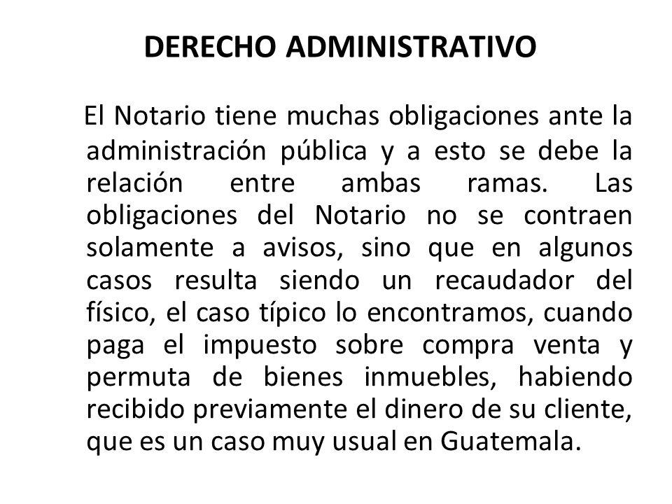 DERECHO ADMINISTRATIVO El Notario tiene muchas obligaciones ante la administración pública y a esto se debe la relación entre ambas ramas. Las obligac