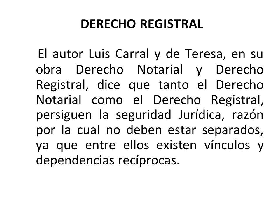 DERECHO REGISTRAL El autor Luis Carral y de Teresa, en su obra Derecho Notarial y Derecho Registral, dice que tanto el Derecho Notarial como el Derech