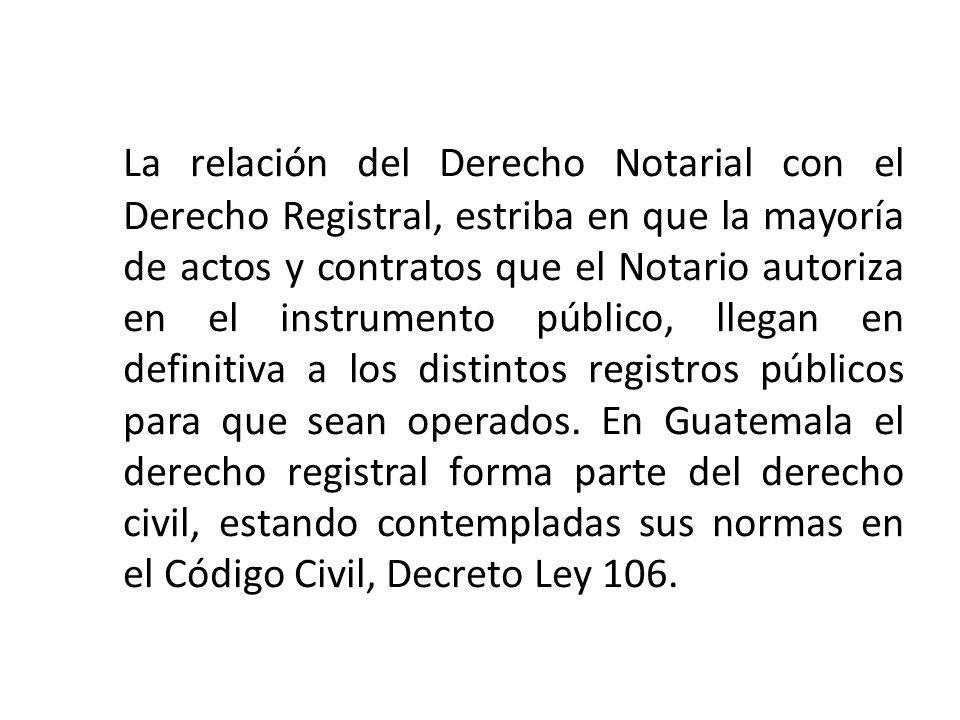 La relación del Derecho Notarial con el Derecho Registral, estriba en que la mayoría de actos y contratos que el Notario autoriza en el instrumento pú