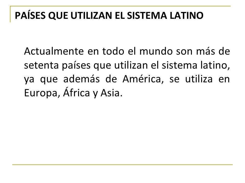 PAÍSES QUE UTILIZAN EL SISTEMA LATINO Actualmente en todo el mundo son más de setenta países que utilizan el sistema latino, ya que además de América,