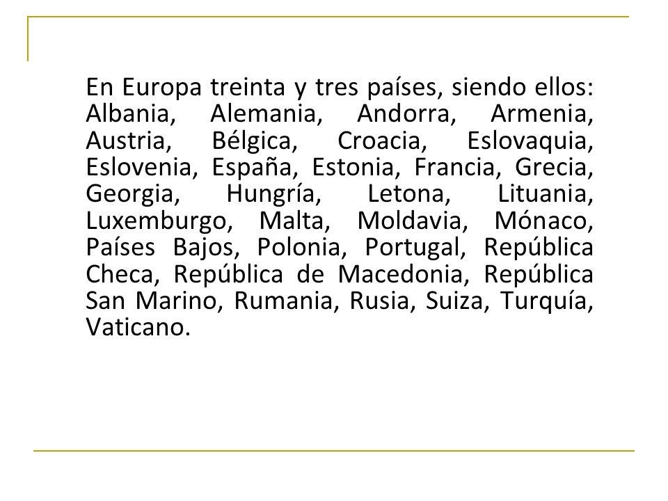 En Europa treinta y tres países, siendo ellos: Albania, Alemania, Andorra, Armenia, Austria, Bélgica, Croacia, Eslovaquia, Eslovenia, España, Estonia,