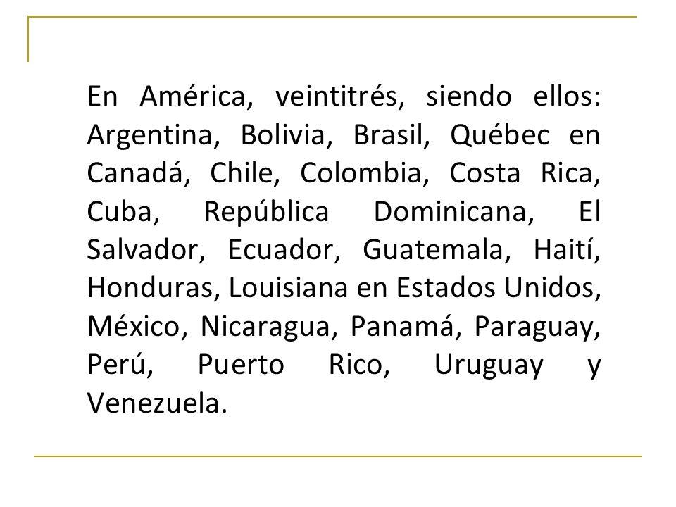 En América, veintitrés, siendo ellos: Argentina, Bolivia, Brasil, Québec en Canadá, Chile, Colombia, Costa Rica, Cuba, República Dominicana, El Salvad
