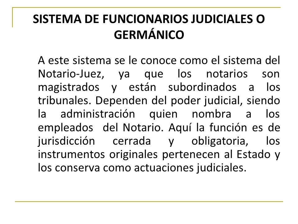 SISTEMA DE FUNCIONARIOS JUDICIALES O GERMÁNICO A este sistema se le conoce como el sistema del Notario-Juez, ya que los notarios son magistrados y est