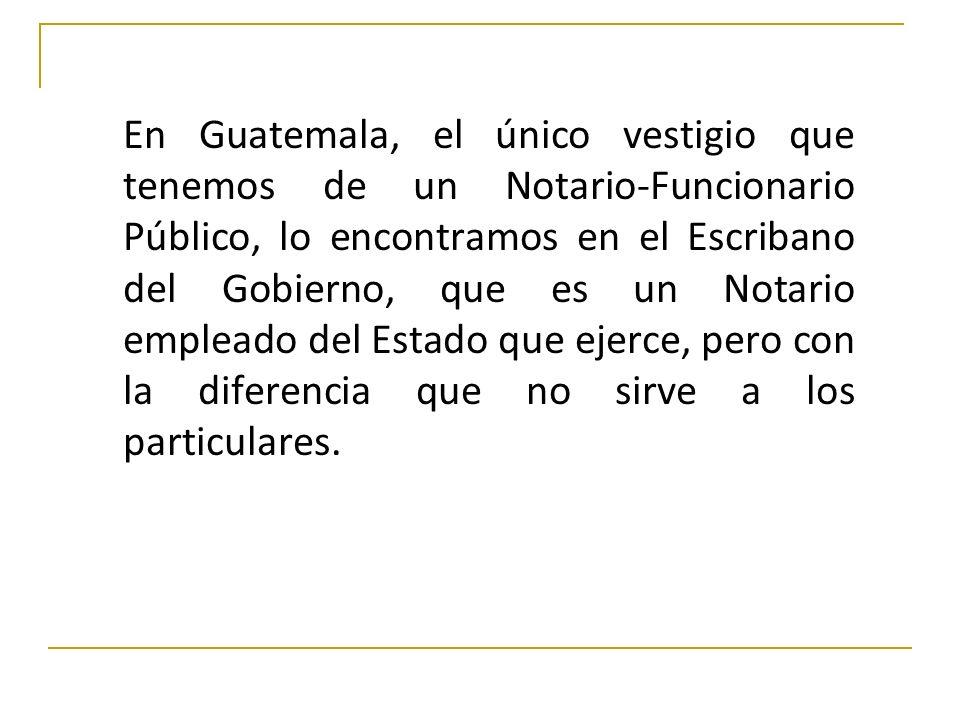 En Guatemala, el único vestigio que tenemos de un Notario-Funcionario Público, lo encontramos en el Escribano del Gobierno, que es un Notario empleado