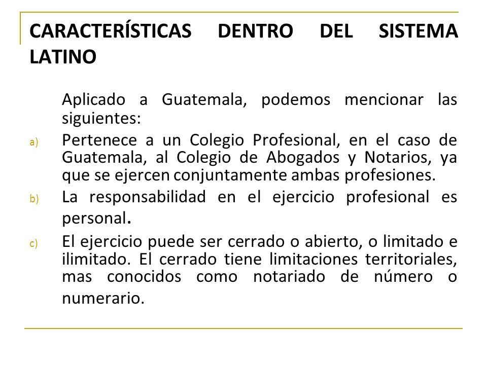 CARACTERÍSTICAS DENTRO DEL SISTEMA LATINO Aplicado a Guatemala, podemos mencionar las siguientes: a) Pertenece a un Colegio Profesional, en el caso de