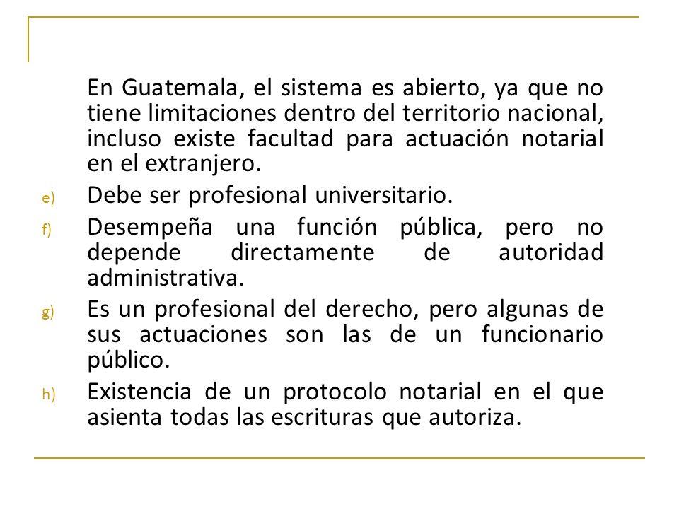 En Guatemala, el sistema es abierto, ya que no tiene limitaciones dentro del territorio nacional, incluso existe facultad para actuación notarial en e