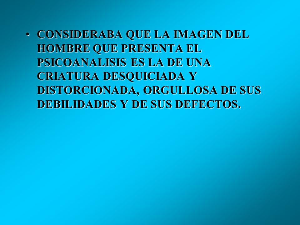 CONSIDERABA QUE LA IMAGEN DEL HOMBRE QUE PRESENTA EL PSICOANALISIS ES LA DE UNA CRIATURA DESQUICIADA Y DISTORCIONADA, ORGULLOSA DE SUS DEBILIDADES Y DE SUS DEFECTOS.CONSIDERABA QUE LA IMAGEN DEL HOMBRE QUE PRESENTA EL PSICOANALISIS ES LA DE UNA CRIATURA DESQUICIADA Y DISTORCIONADA, ORGULLOSA DE SUS DEBILIDADES Y DE SUS DEFECTOS.