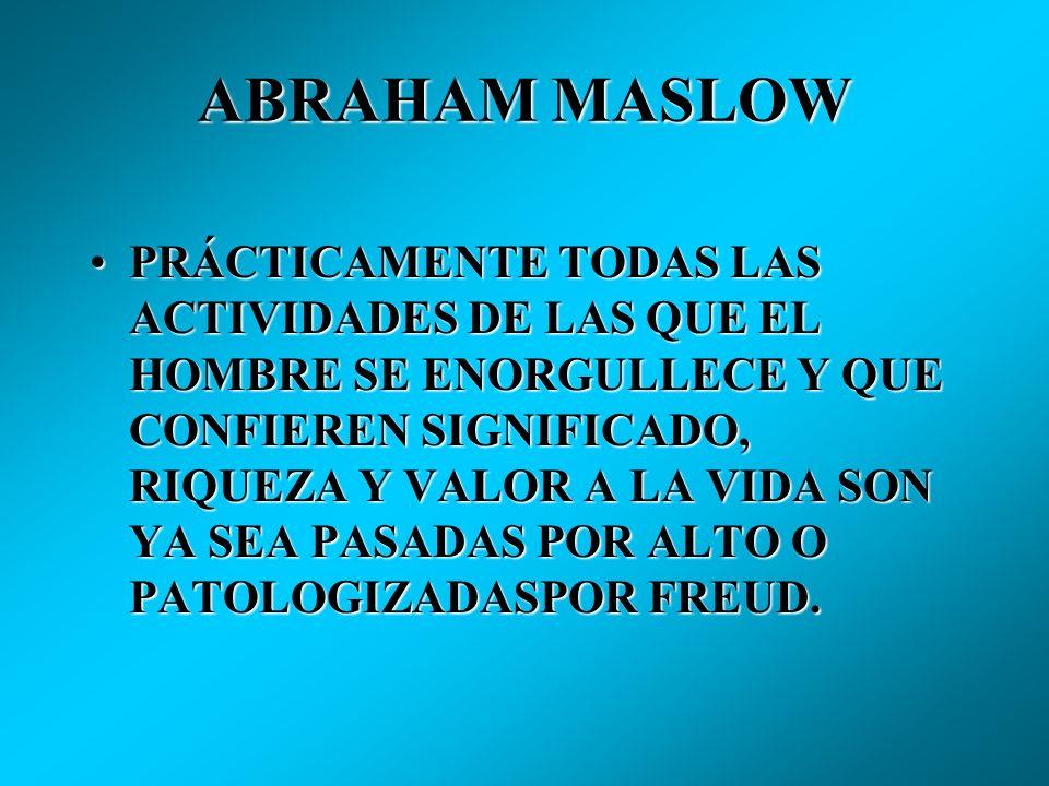 ABRAHAM MASLOW PRÁCTICAMENTE TODAS LAS ACTIVIDADES DE LAS QUE EL HOMBRE SE ENORGULLECE Y QUE CONFIEREN SIGNIFICADO, RIQUEZA Y VALOR A LA VIDA SON YA SEA PASADAS POR ALTO O PATOLOGIZADASPOR FREUD.PRÁCTICAMENTE TODAS LAS ACTIVIDADES DE LAS QUE EL HOMBRE SE ENORGULLECE Y QUE CONFIEREN SIGNIFICADO, RIQUEZA Y VALOR A LA VIDA SON YA SEA PASADAS POR ALTO O PATOLOGIZADASPOR FREUD.
