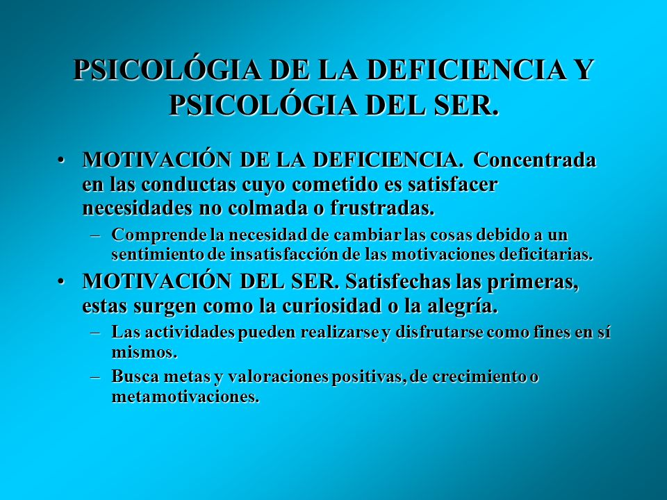Maslow distingue : LA PSICOLÓGIA DE LA DEFICIENCIA (PD) Y LA PSICOLÓGIA DEL SER (PS). La PD se relaciona con el comportamiento humano en el terreno d