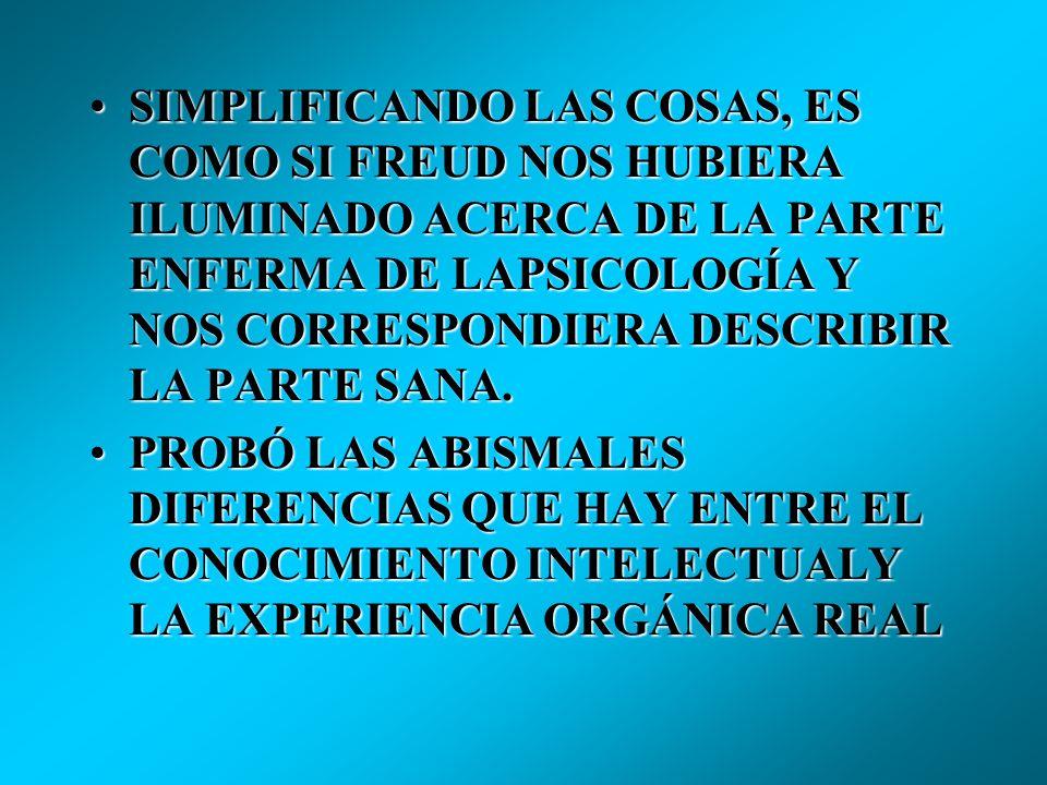 SIMPLIFICANDO LAS COSAS, ES COMO SI FREUD NOS HUBIERA ILUMINADO ACERCA DE LA PARTE ENFERMA DE LAPSICOLOGÍA Y NOS CORRESPONDIERA DESCRIBIR LA PARTE SANA.SIMPLIFICANDO LAS COSAS, ES COMO SI FREUD NOS HUBIERA ILUMINADO ACERCA DE LA PARTE ENFERMA DE LAPSICOLOGÍA Y NOS CORRESPONDIERA DESCRIBIR LA PARTE SANA.