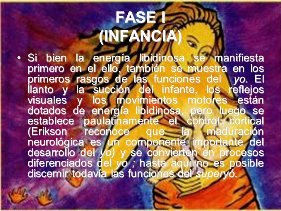 FASE I (INFANCIA) La energía psicológica (libido) aparece con el nacimiento e impulsa al organismo a sobrevivir y evitar la destrucción. Esta energía