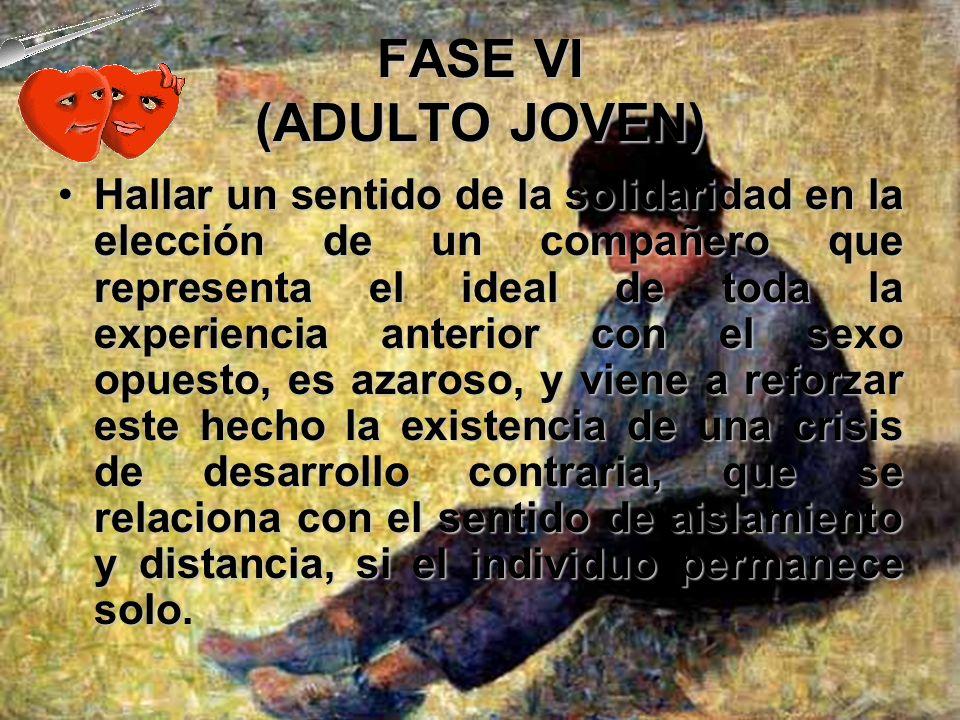 FASE VI (ADULTO JOVEN) El tema fundamental del desarrollo gira ahora en torno a una disposición psicológica y un compromiso de mutua intimidad en el m