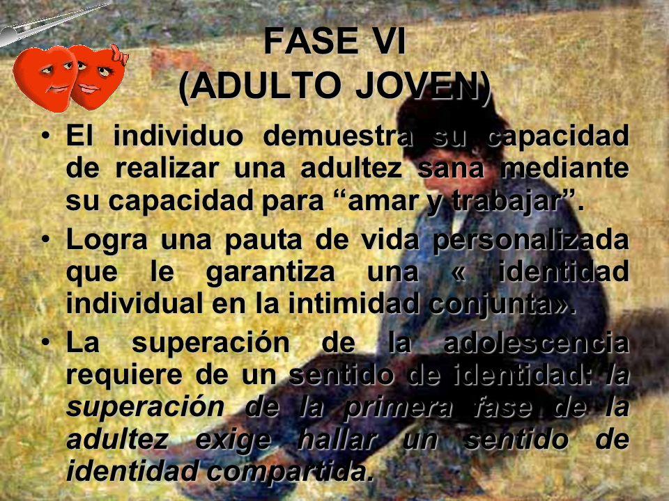 FASE VI (ADULTO JOVEN) En esta fase, es necesario superar la inclinación a mantener una distancia social segura, a repudiar a los otros y a destruir a