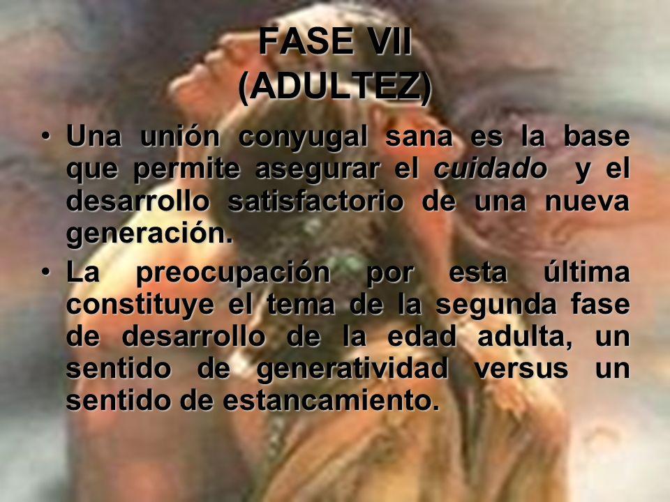 FASE VII (ADULTEZ) Adquisición de un sentido de la generatividad y evitación de un sentido de absorción en sí mismo: Realización del CUIDADO.