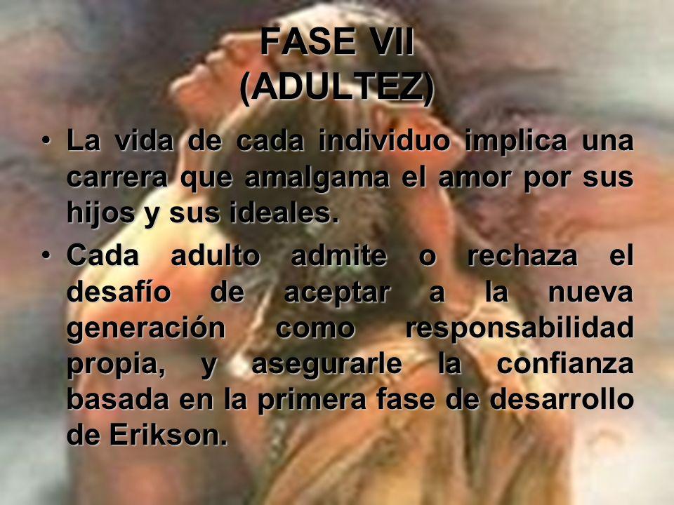 FASE VII (ADULTEZ) Este sentido de generatividad incluye la responsabilidad como progenitor por los esfuerzos e intereses de su sociedad en el apoyo a