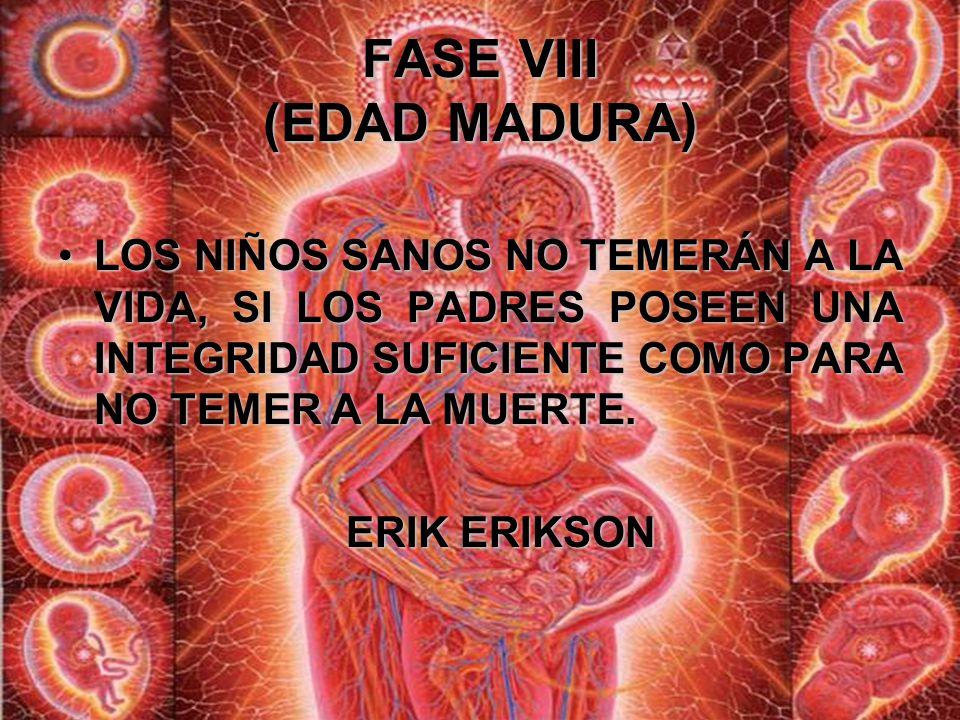 FASE VIII (EDAD MADURA) Esta fase final implica un sentido de sabiduría y una filosofía de la vida que a menudo van más allá del ciclo de vida del ind