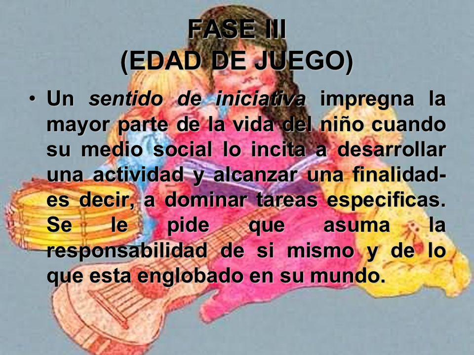 FASE III (EDAD DE JUEGO) Adquisición de un sentido de iniciativa y superación de un sentido de la culpa (de los 3 a los 6 años) Realización de la FINA