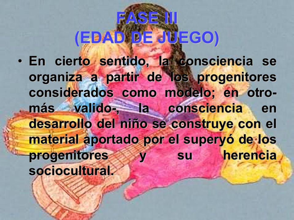 FASE III (EDAD DE JUEGO) La consciencia del niño asume cada vez más las funciones de apoyo y control de los adultos significativos de su medio.La cons