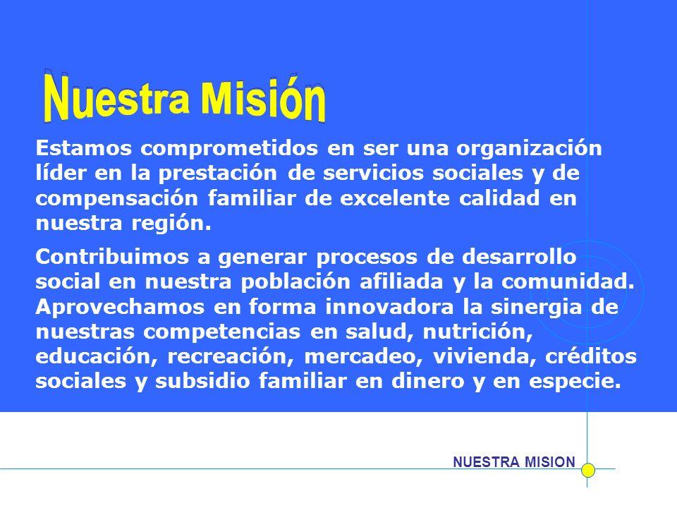 NUESTRA MISION Estamos comprometidos en ser una organización líder en la prestación de servicios sociales y de compensación familiar de excelente cali