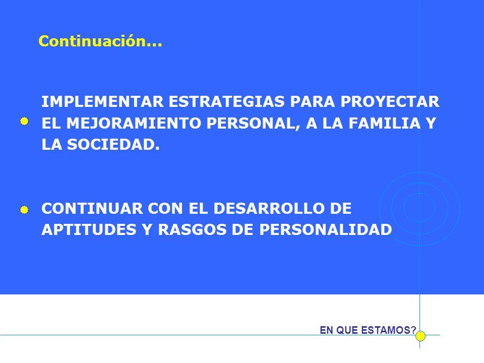 EN QUE ESTAMOS? IMPLEMENTAR ESTRATEGIAS PARA PROYECTAR EL MEJORAMIENTO PERSONAL, A LA FAMILIA Y LA SOCIEDAD. CONTINUAR CON EL DESARROLLO DE APTITUDES