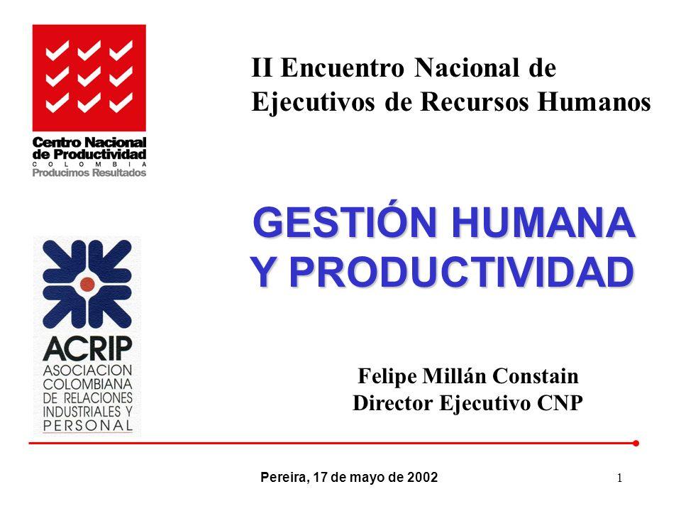 1 GESTIÓN HUMANA Y PRODUCTIVIDAD Pereira, 17 de mayo de 2002 Felipe Millán Constain Director Ejecutivo CNP II Encuentro Nacional de Ejecutivos de Recu