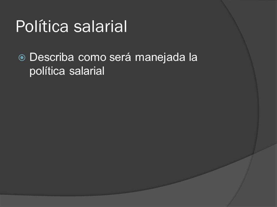 Política salarial Describa como será manejada la política salarial