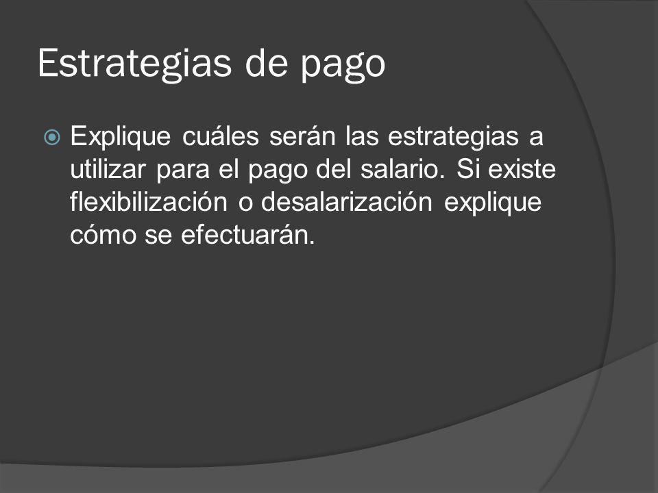 Estrategias de pago Explique cuáles serán las estrategias a utilizar para el pago del salario.