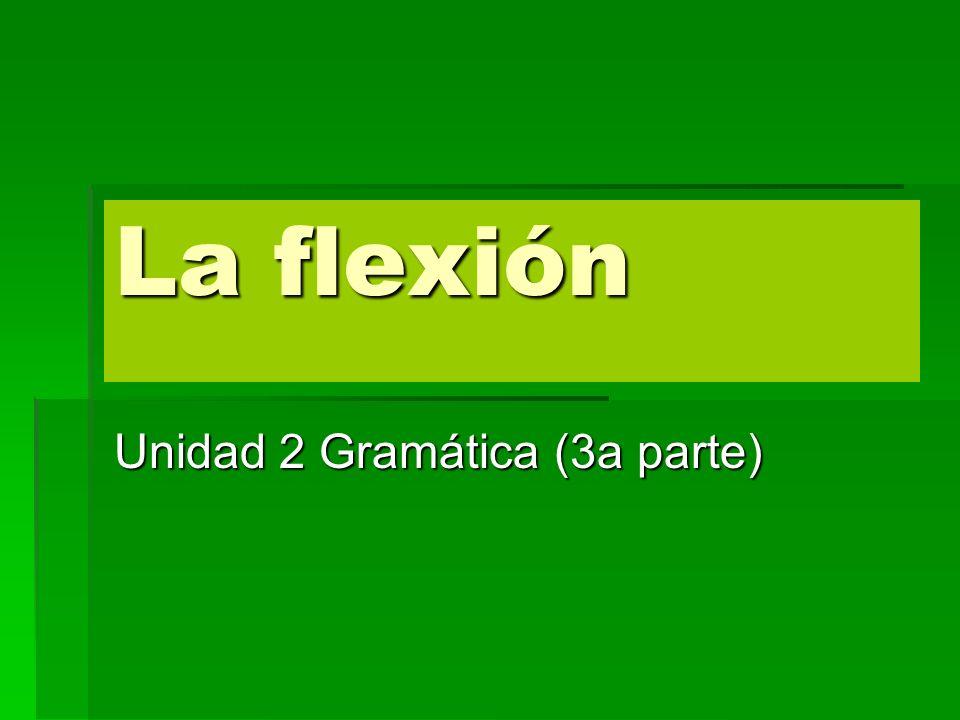 La flexión Unidad 2 Gramática (3a parte)