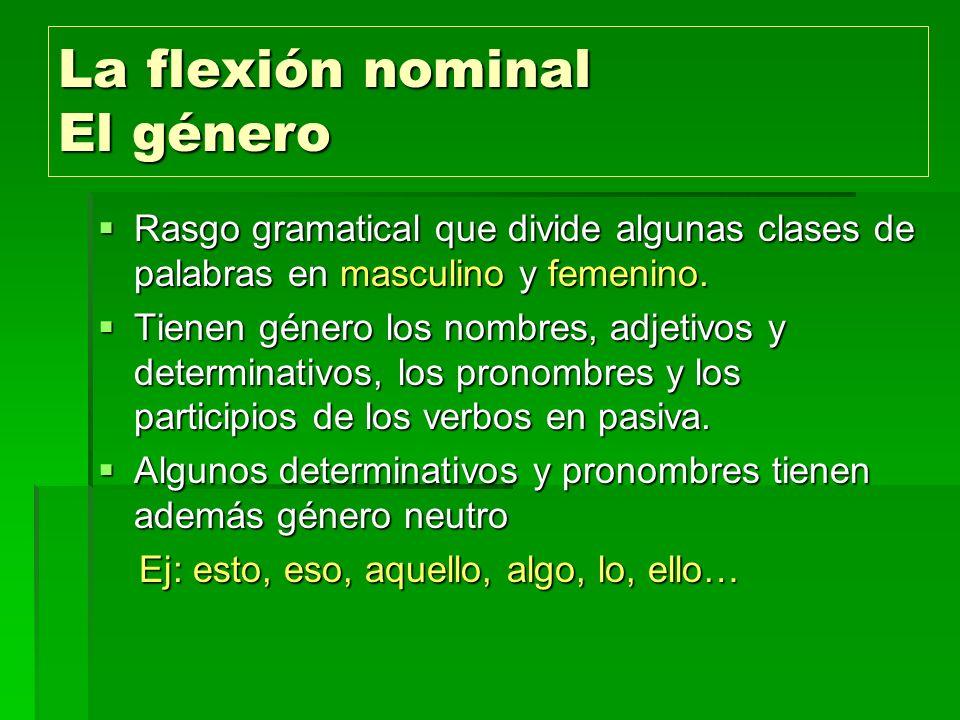 La flexión nominal El género Rasgo gramatical que divide algunas clases de palabras en masculino y femenino. Rasgo gramatical que divide algunas clase