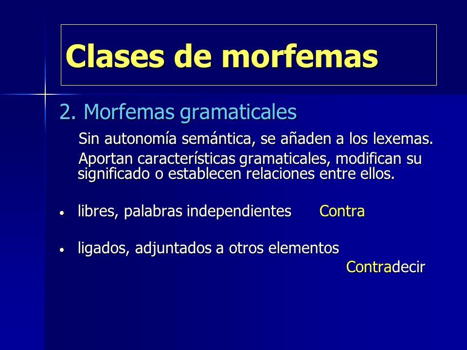 Clases de morfemas 2. Morfemas gramaticales Sin autonomía semántica, se añaden a los lexemas. Sin autonomía semántica, se añaden a los lexemas. Aporta