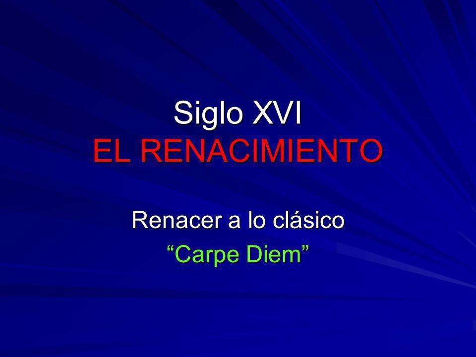 Siglo XVI EL RENACIMIENTO Renacer a lo clásico Carpe Diem