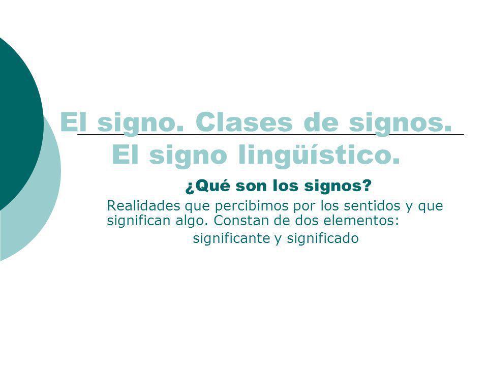 El signo. Clases de signos. El signo lingüístico. ¿Qué son los signos? Realidades que percibimos por los sentidos y que significan algo. Constan de do