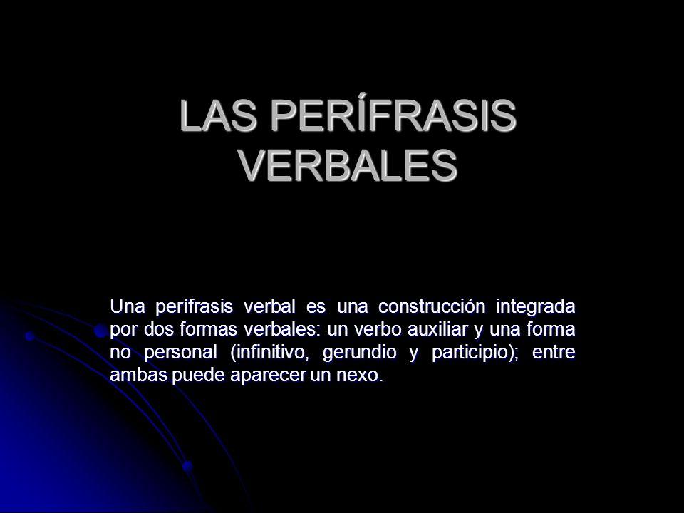 LAS PERÍFRASIS VERBALES Una perífrasis verbal es una construcción integrada por dos formas verbales: un verbo auxiliar y una forma no personal (infini